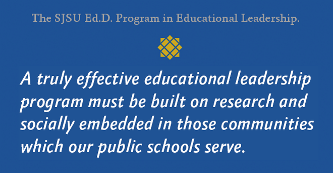 SJSU Ed.D. program: A truly effective educational leadership program must be built on research and socially embedded in those communities which our public schools serve.