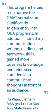 This program helped me improve the GMAT verbal score significantly to gain entry into MBA programs. In addition, I honed my communication, writing, reading, and teamwork skills, gained more business knowledge, and reinforced confidence to communicate thoughts in front of an audience.  - Ha Phan, Vietnam, MBA graduate at San José State University