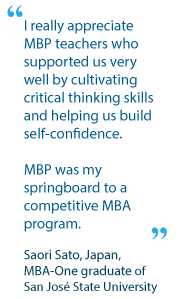 I really appreciate MBP teachers who supported us very well by cultivating critical thinking skills and helping us build self-confidence. MBP was my springboard to a competitive MBA program. - Saori Sato, Japan, MBA-One graduate of San José State University
