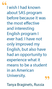 I wish I had known about SAS program before because it was the most effective and interesting English program I ever had. I have not only improved my English, but also have had an opportunity to experience what it means to be a student in an American University. - Tanya Braginets, Russia