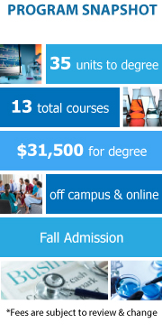 Program Snapshot: 35 units to degree, 13 total courses, $31,500 for degree, offcampus and online, Fall Admission. (Fees are subject to review & change)